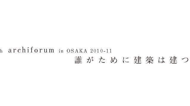 13th archiforum in OSAKA 「誰がために建築は建つか」