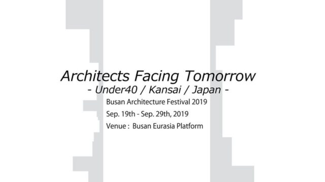 Busan Architecture Festival 2019 「Architects Facing Tomorrow  -Under40 / Kansai /Japan-」